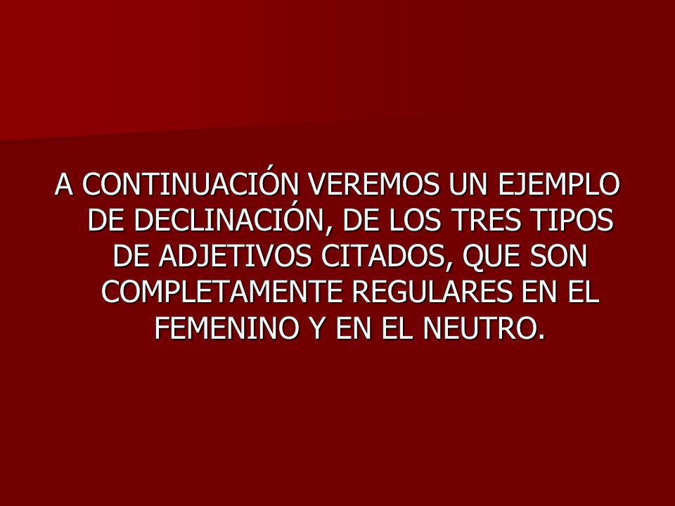 A CONTINUACIÓN VEREMOS UN EJEMPLO DE DECLINACIÓN, DE LOS TRES TIPOS DE ADJETIVOS CITADOS, QUE SON COMPLETAMENTE REGULARES EN EL FEMENINO Y EN EL NEUTRO.