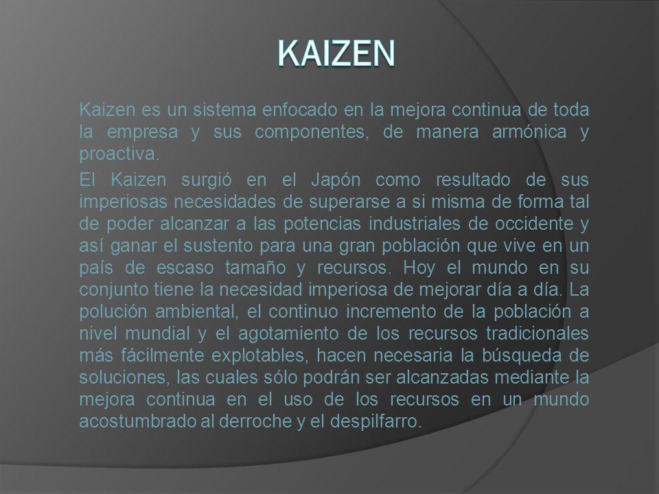 Kaizen Kaizen es un sistema enfocado en la mejora continua de toda la empresa y sus componentes, de manera armónica y proactiva.