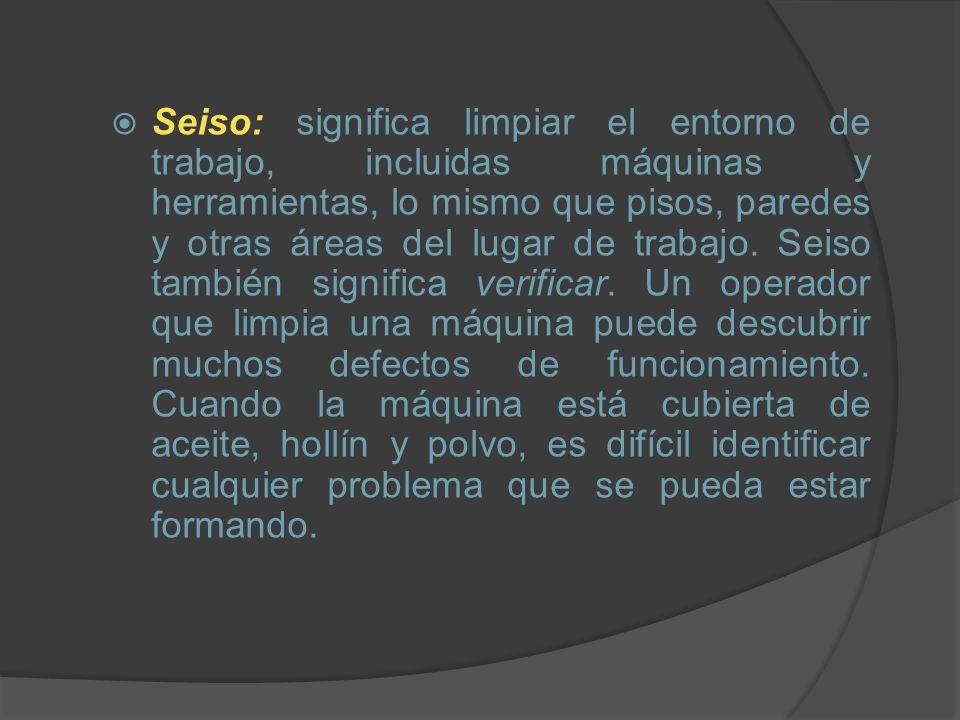 Seiso: significa limpiar el entorno de trabajo, incluidas máquinas y herramientas, lo mismo que pisos, paredes y otras áreas del lugar de trabajo.