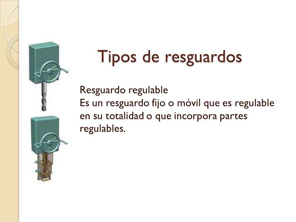 Tipos de resguardos Resguardo regulable Es un resguardo fijo o móvil que es regulable en su totalidad o que incorpora partes regulables.