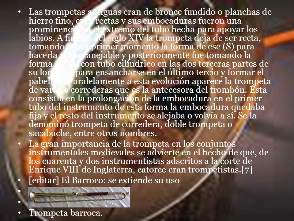 Las trompetas antiguas eran de bronce fundido o planchas de hierro fino, eran rectas y sus embocaduras fueron una prominencia en el extremo del tubo hecha para apoyar los labios. A finales del siglo XIV la trompeta deja de ser recta, tomando en un primer momento la forma de ese (S) para hacerla más manejable y posteriormente fue tomando la forma actual con tubo cilíndrico en las dos terceras partes de su longitud para ensancharse en el último tercio y formar el pabellón. Paralelamente a esta evolución aparece la trompeta de varas o correderas que es la antecesora del trombón. Ésta consistía en la prolongación de la embocadura en el primer tubo del instrumento de esta forma la embocadura quedaba fija y el resto del instrumento se alejaba o volvía a sí. Se la denominó trompeta de corredera, doble trompeta o sacabuche, entre otros nombres.