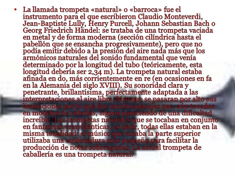 La llamada trompeta «natural» o «barroca» fue el instrumento para el que escribieron Claudio Monteverdi, Jean-Baptiste Lully, Henry Purcell, Johann Sebastian Bach o Georg Friedrich Händel: se trataba de una trompeta vaciada en metal y de forma moderna (sección cilíndrica hasta el pabellón que se ensancha progresivamente), pero que no podía emitir debido a la presión del aire nada más que los armónicos naturales del sonido fundamental que venía determinado por la longitud del tubo (teóricamente, esta longitud debería ser 2,34 m).