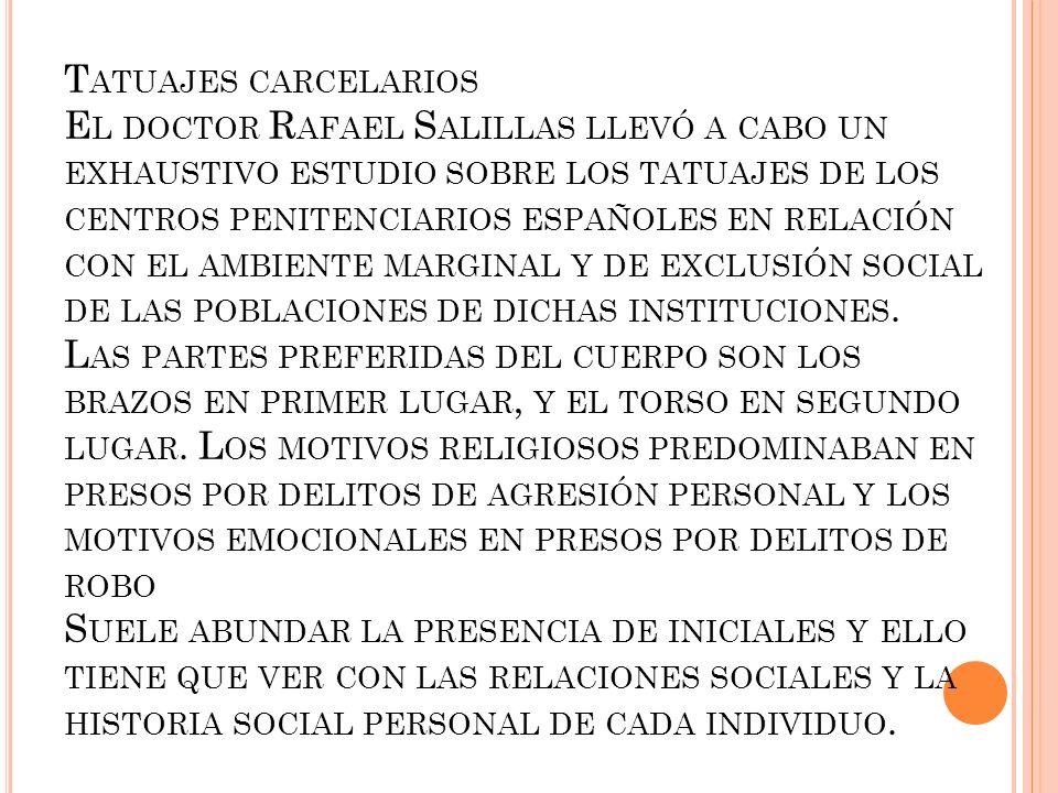 Tatuajes carcelarios El doctor Rafael Salillas llevó a cabo un exhaustivo estudio sobre los tatuajes de los centros penitenciarios españoles en relación con el ambiente marginal y de exclusión social de las poblaciones de dichas instituciones.