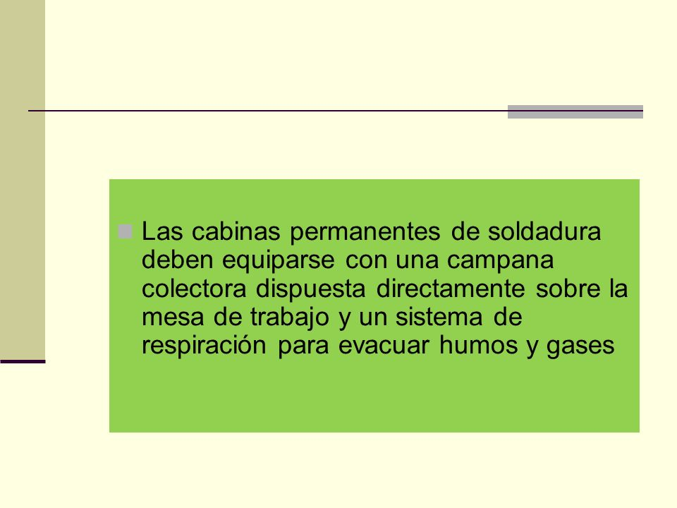 Las cabinas permanentes de soldadura deben equiparse con una campana colectora dispuesta directamente sobre la mesa de trabajo y un sistema de respiración para evacuar humos y gases