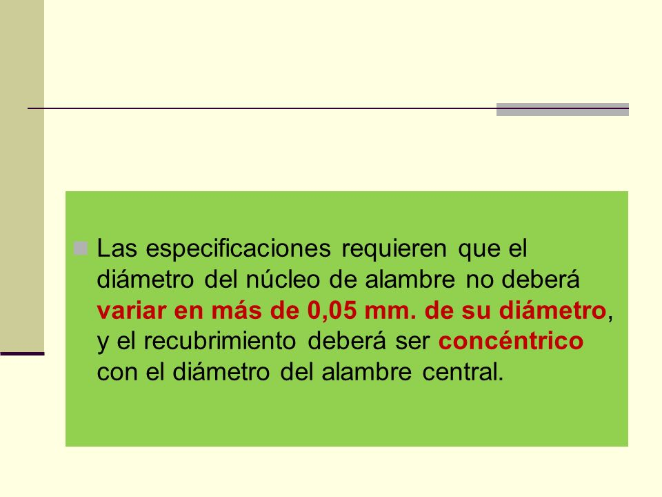Las especificaciones requieren que el diámetro del núcleo de alambre no deberá variar en más de 0,05 mm.