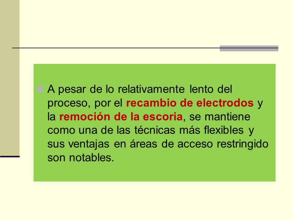A pesar de lo relativamente lento del proceso, por el recambio de electrodos y la remoción de la escoria, se mantiene como una de las técnicas más flexibles y sus ventajas en áreas de acceso restringido son notables.