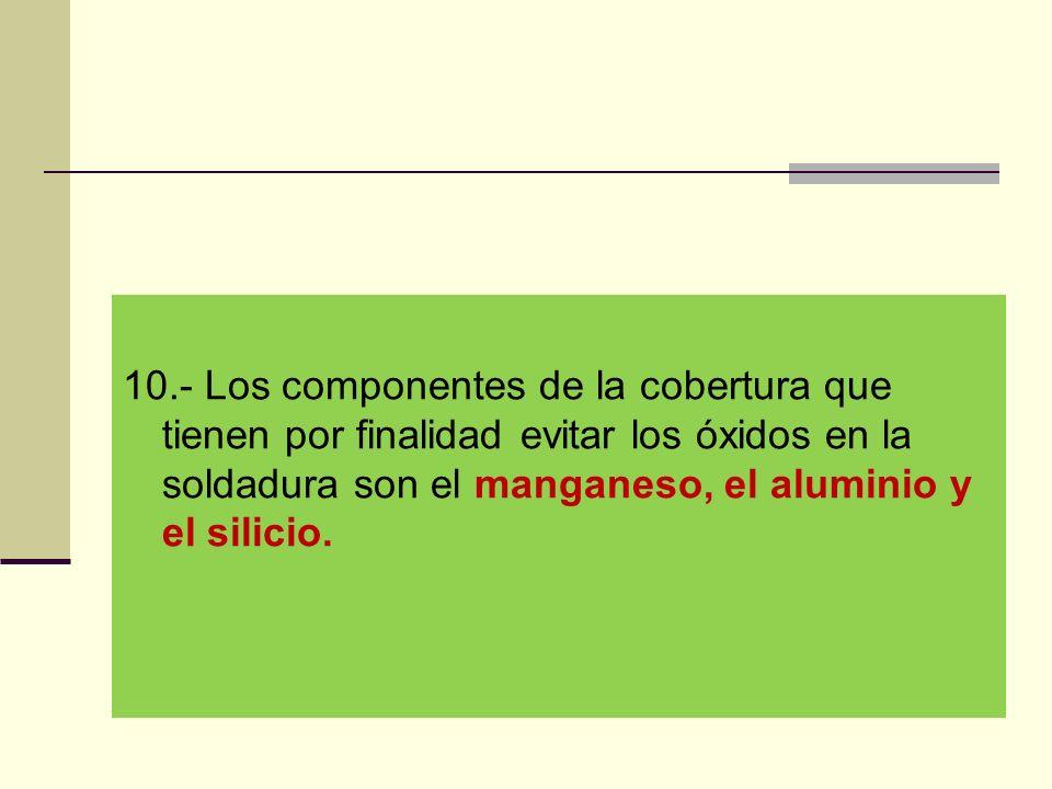 10.- Los componentes de la cobertura que tienen por finalidad evitar los óxidos en la soldadura son el manganeso, el aluminio y el silicio.