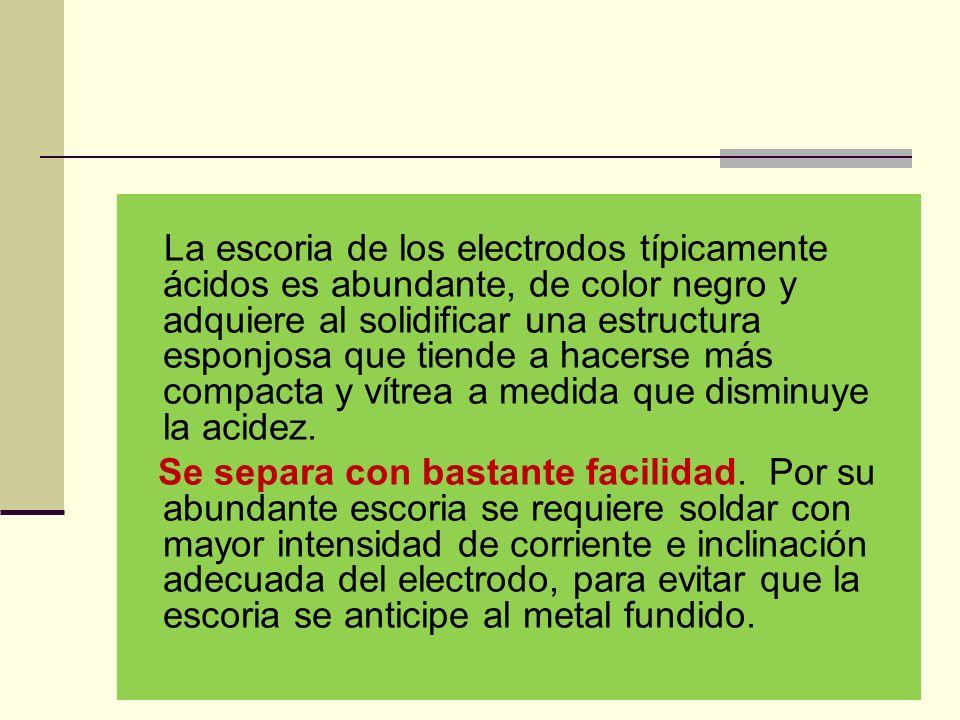 La escoria de los electrodos típicamente ácidos es abundante, de color negro y adquiere al solidificar una estructura esponjosa que tiende a hacerse más compacta y vítrea a medida que disminuye la acidez.