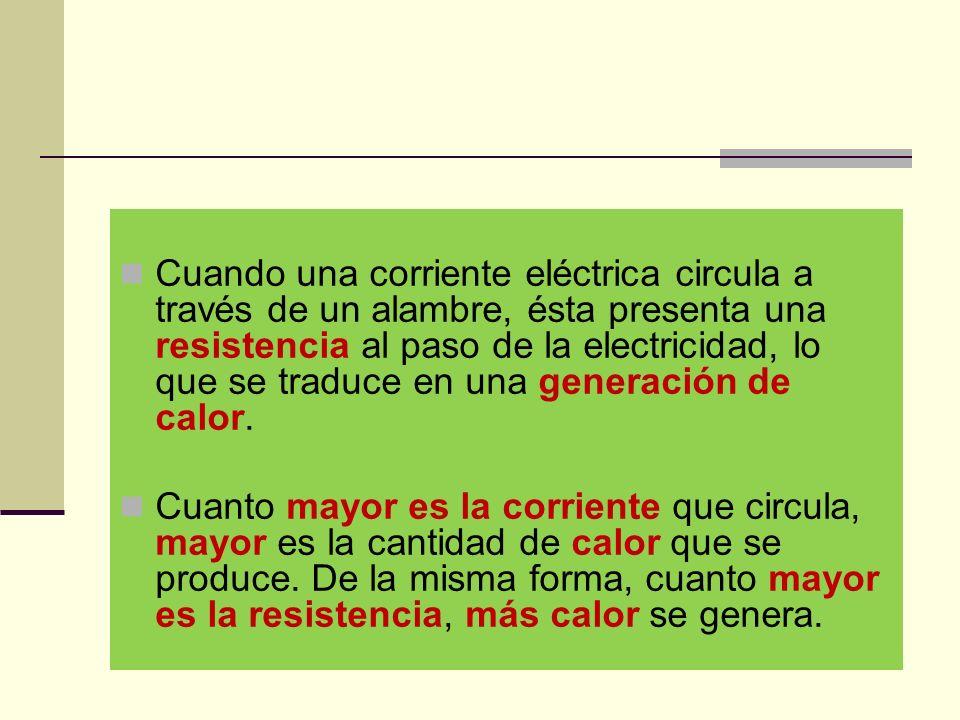 Cuando una corriente eléctrica circula a través de un alambre, ésta presenta una resistencia al paso de la electricidad, lo que se traduce en una generación de calor.