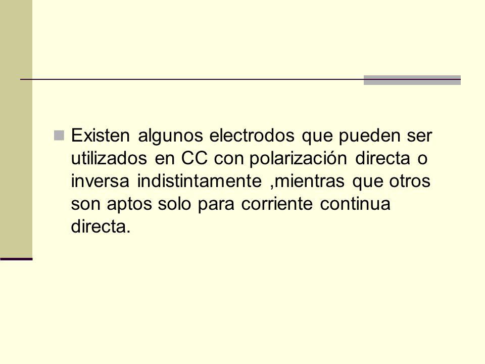 Existen algunos electrodos que pueden ser utilizados en CC con polarización directa o inversa indistintamente ,mientras que otros son aptos solo para corriente continua directa.
