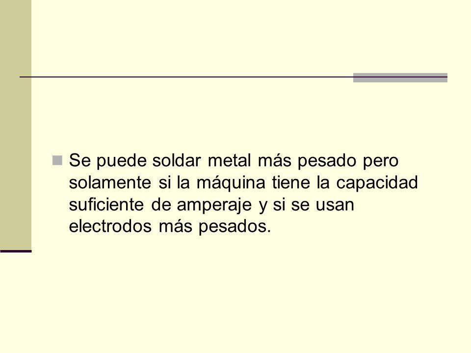 Se puede soldar metal más pesado pero solamente si la máquina tiene la capacidad suficiente de amperaje y si se usan electrodos más pesados.