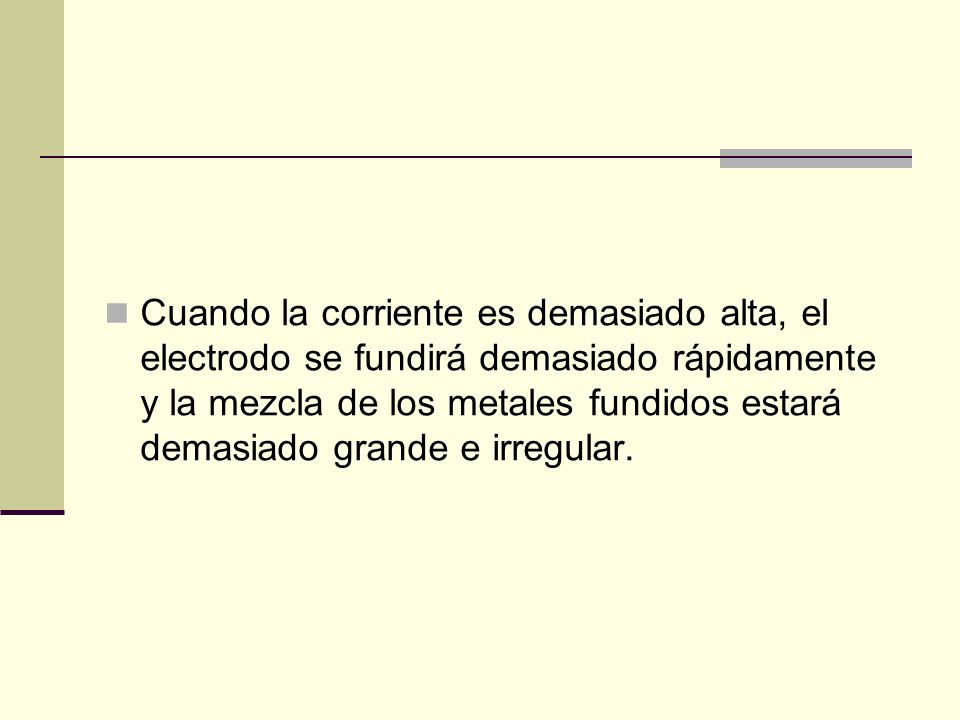 Cuando la corriente es demasiado alta, el electrodo se fundirá demasiado rápidamente y la mezcla de los metales fundidos estará demasiado grande e irregular.