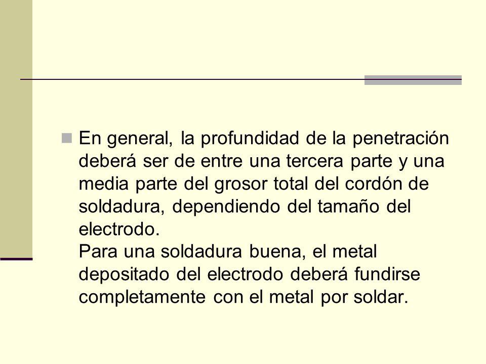 En general, la profundidad de la penetración deberá ser de entre una tercera parte y una media parte del grosor total del cordón de soldadura, dependiendo del tamaño del electrodo.