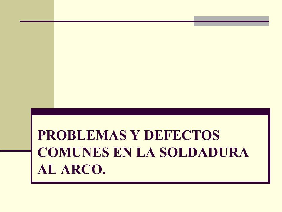 PROBLEMAS Y DEFECTOS COMUNES EN LA SOLDADURA AL ARCO.