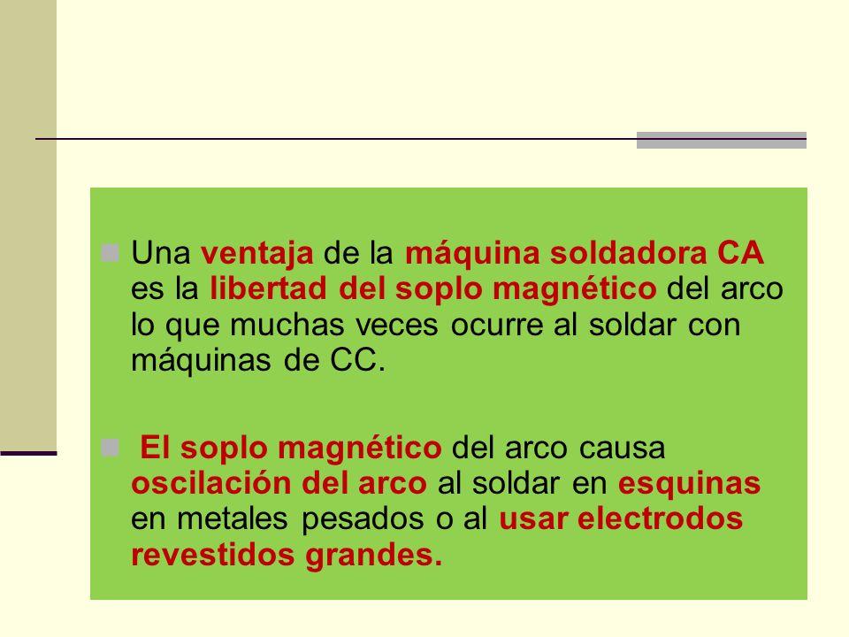 Una ventaja de la máquina soldadora CA es la libertad del soplo magnético del arco lo que muchas veces ocurre al soldar con máquinas de CC.