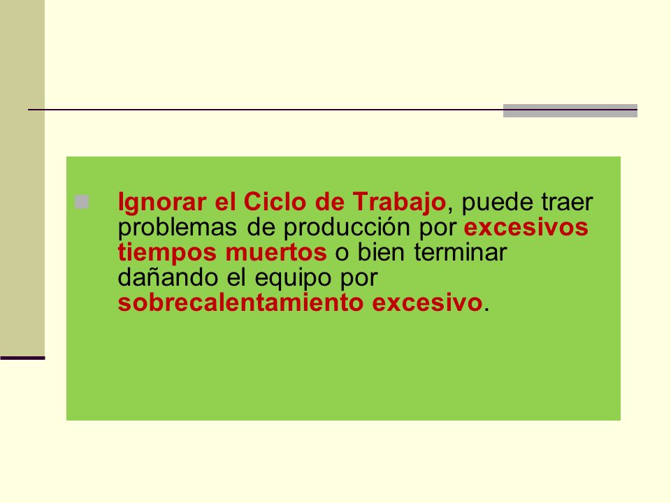 Ignorar el Ciclo de Trabajo, puede traer problemas de producción por excesivos tiempos muertos o bien terminar dañando el equipo por sobrecalentamiento excesivo.