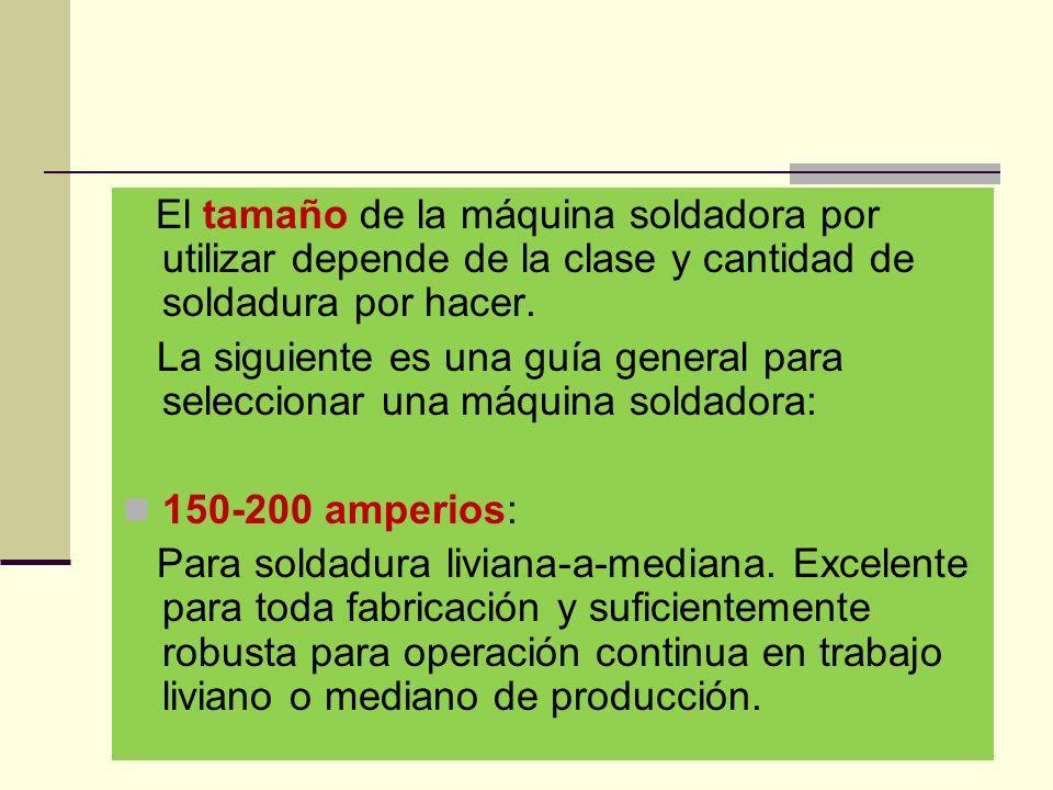 El tamaño de la máquina soldadora por utilizar depende de la clase y cantidad de soldadura por hacer.