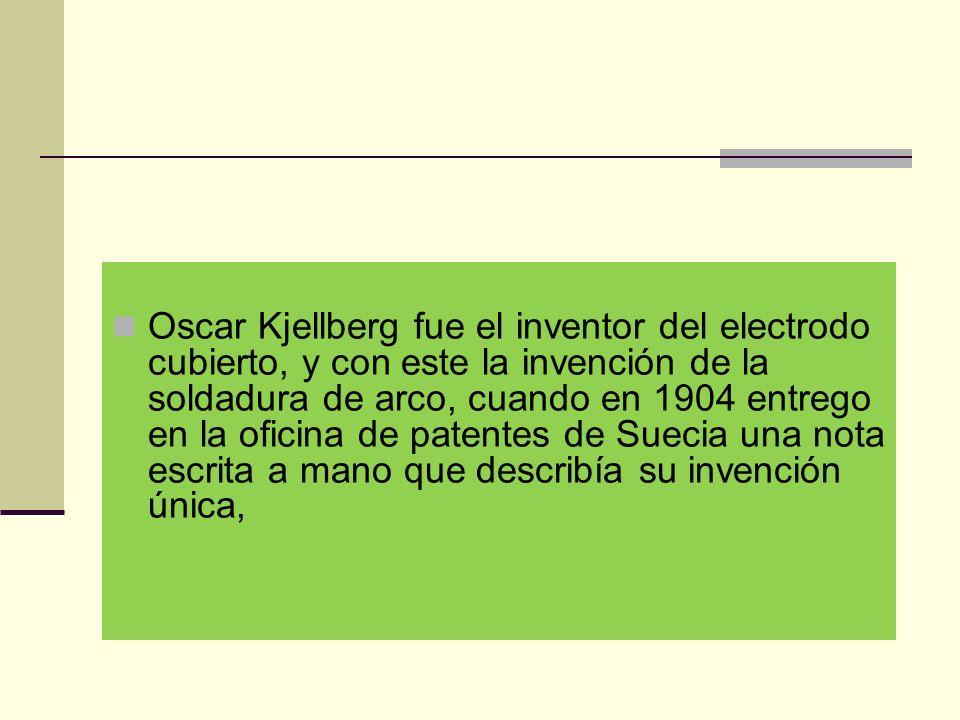 Oscar Kjellberg fue el inventor del electrodo cubierto, y con este la invención de la soldadura de arco, cuando en 1904 entrego en la oficina de patentes de Suecia una nota escrita a mano que describía su invención única,