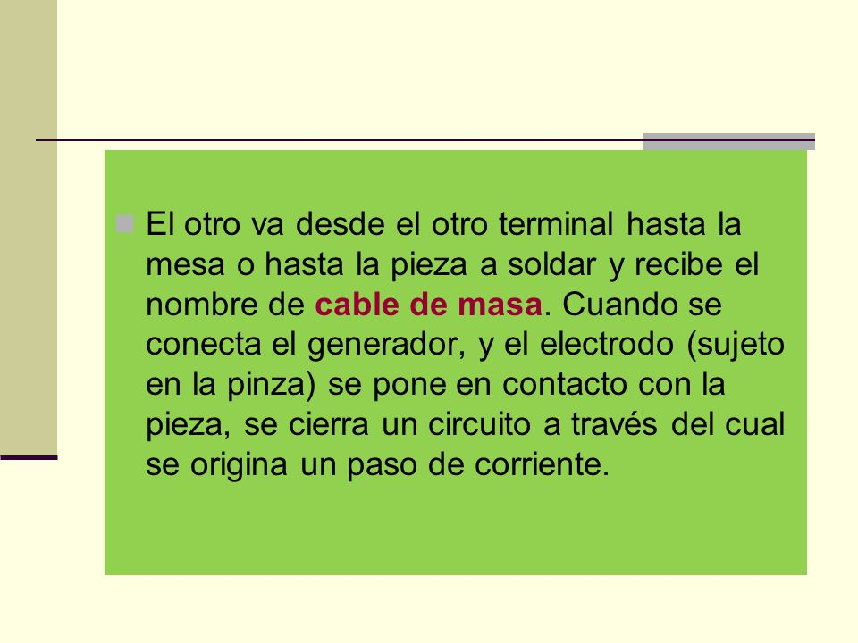 El otro va desde el otro terminal hasta la mesa o hasta la pieza a soldar y recibe el nombre de cable de masa.
