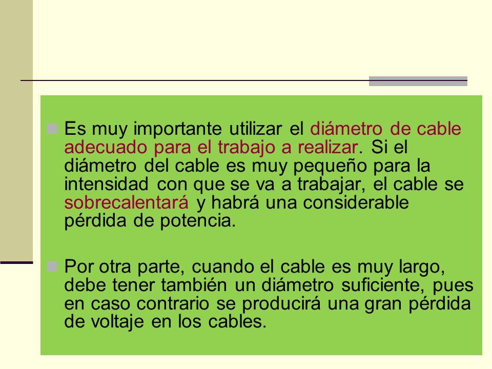 Es muy importante utilizar el diámetro de cable adecuado para el trabajo a realizar. Si el diámetro del cable es muy pequeño para la intensidad con que se va a trabajar, el cable se sobrecalentará y habrá una considerable pérdida de potencia.