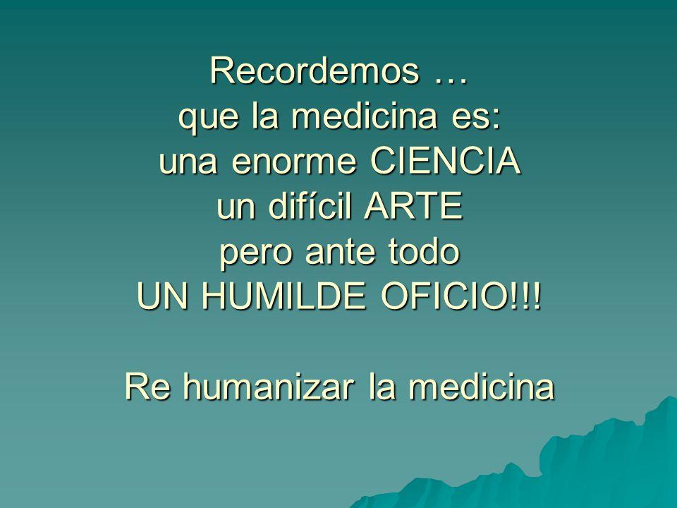 Recordemos … que la medicina es: una enorme CIENCIA un difícil ARTE pero ante todo UN HUMILDE OFICIO!!.