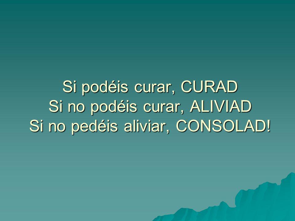 Si podéis curar, CURAD Si no podéis curar, ALIVIAD Si no pedéis aliviar, CONSOLAD!