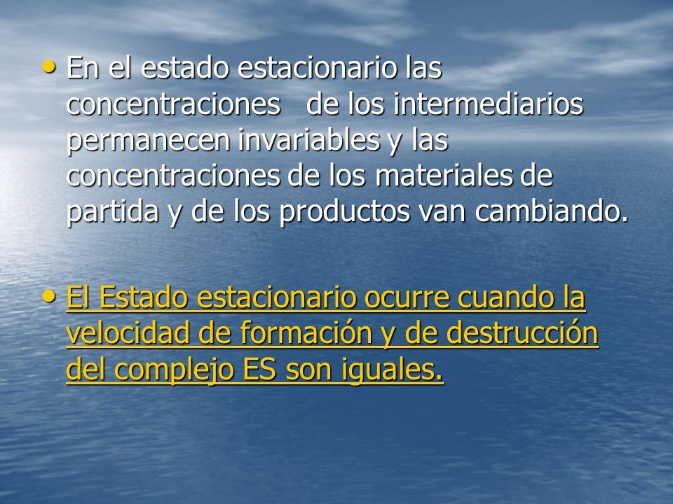 En el estado estacionario las concentraciones de los intermediarios permanecen invariables y las concentraciones de los materiales de partida y de los productos van cambiando.