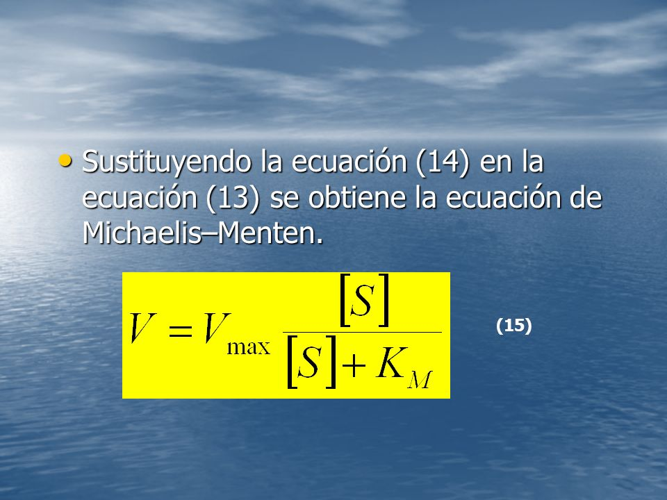 Sustituyendo la ecuación (14) en la ecuación (13) se obtiene la ecuación de Michaelis–Menten.