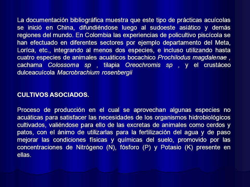 La documentación bibliográfica muestra que este tipo de prácticas acuícolas se inició en China, difundiéndose luego al sudoeste asiático y demás regiones del mundo. En Colombia las experiencias de policultivo piscícola se han efectuado en diferentes sectores por ejemplo departamento del Meta, Loríca, etc., integrando al menos dos especies, e incluso utilizando hasta cuatro especies de animales acuáticos bocachico Prochilodus magdalenae , cachama Colossoma sp , tilapia Oreochromis sp , y el crustáceo dulceacuícola Macrobrachium rosenbergii