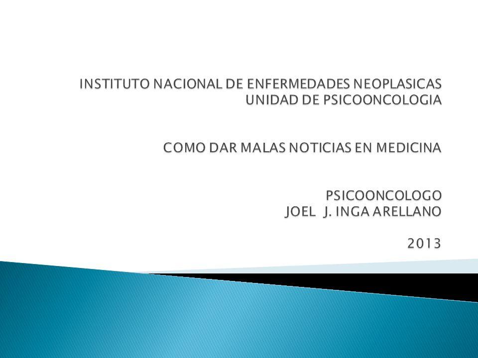 INSTITUTO NACIONAL DE ENFERMEDADES NEOPLASICAS UNIDAD DE PSICOONCOLOGIA COMO DAR MALAS NOTICIAS EN MEDICINA PSICOONCOLOGO JOEL J.
