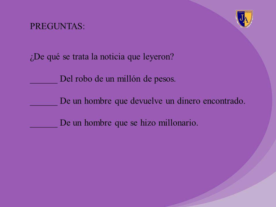 PREGUNTAS: ¿De qué se trata la noticia que leyeron ______ Del robo de un millón de pesos. ______ De un hombre que devuelve un dinero encontrado.