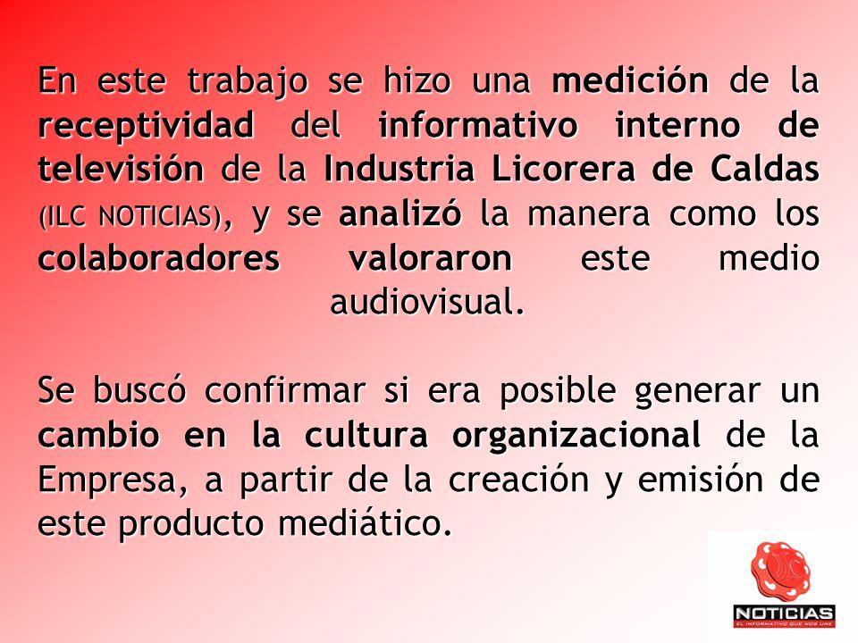 En este trabajo se hizo una medición de la receptividad del informativo interno de televisión de la Industria Licorera de Caldas (ILC NOTICIAS), y se analizó la manera como los colaboradores valoraron este medio audiovisual.