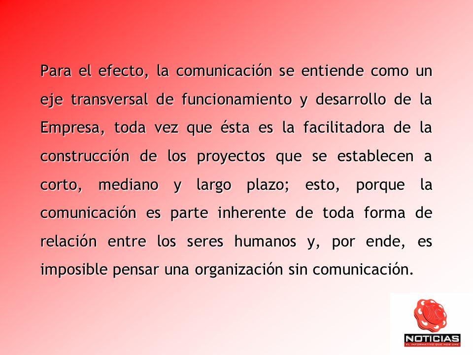 Para el efecto, la comunicación se entiende como un eje transversal de funcionamiento y desarrollo de la Empresa, toda vez que ésta es la facilitadora de la construcción de los proyectos que se establecen a corto, mediano y largo plazo; esto, porque la comunicación es parte inherente de toda forma de relación entre los seres humanos y, por ende, es imposible pensar una organización sin comunicación.