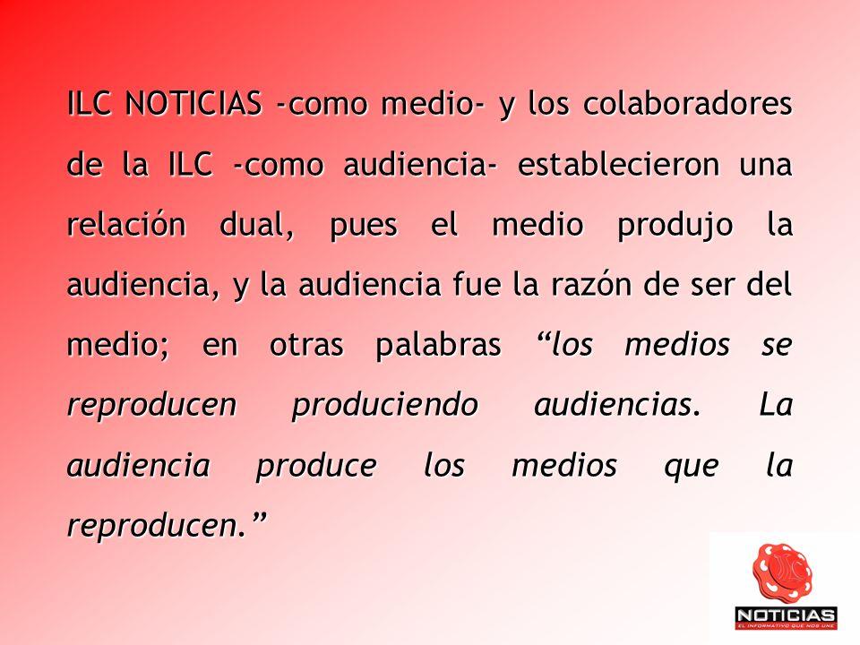 ILC NOTICIAS -como medio- y los colaboradores de la ILC -como audiencia- establecieron una relación dual, pues el medio produjo la audiencia, y la audiencia fue la razón de ser del medio; en otras palabras los medios se reproducen produciendo audiencias.
