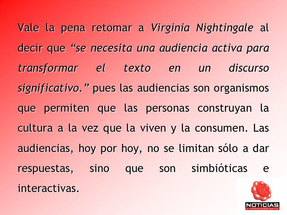 Vale la pena retomar a Virginia Nightingale al decir que se necesita una audiencia activa para transformar el texto en un discurso significativo. pues las audiencias son organismos que permiten que las personas construyan la cultura a la vez que la viven y la consumen.