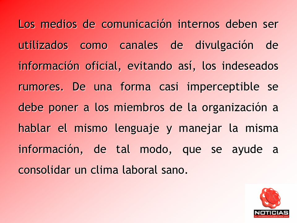 Los medios de comunicación internos deben ser utilizados como canales de divulgación de información oficial, evitando así, los indeseados rumores.