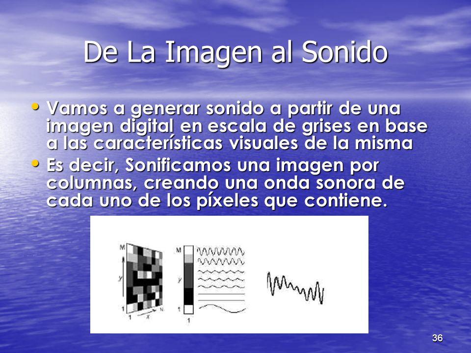 De La Imagen al Sonido Vamos a generar sonido a partir de una imagen digital en escala de grises en base a las características visuales de la misma.