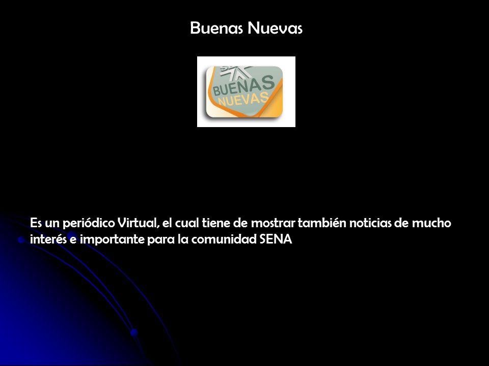 Buenas Nuevas Es un periódico Virtual, el cual tiene de mostrar también noticias de mucho interés e importante para la comunidad SENA.