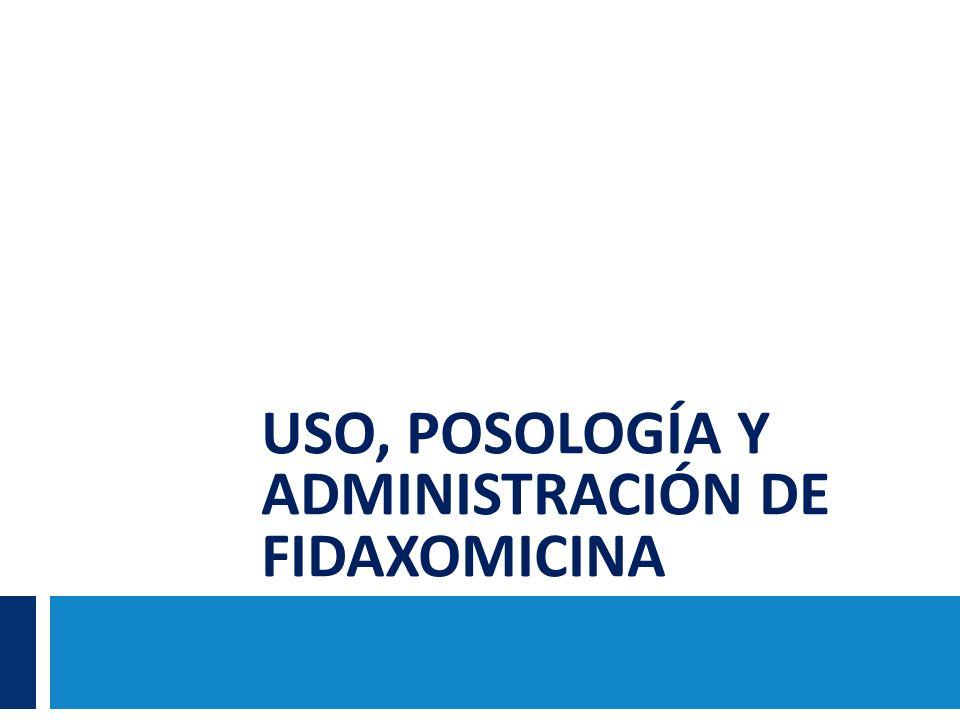 USO, POSOLOGÍA Y ADMINISTRACIÓN DE FIDAXOMICINA