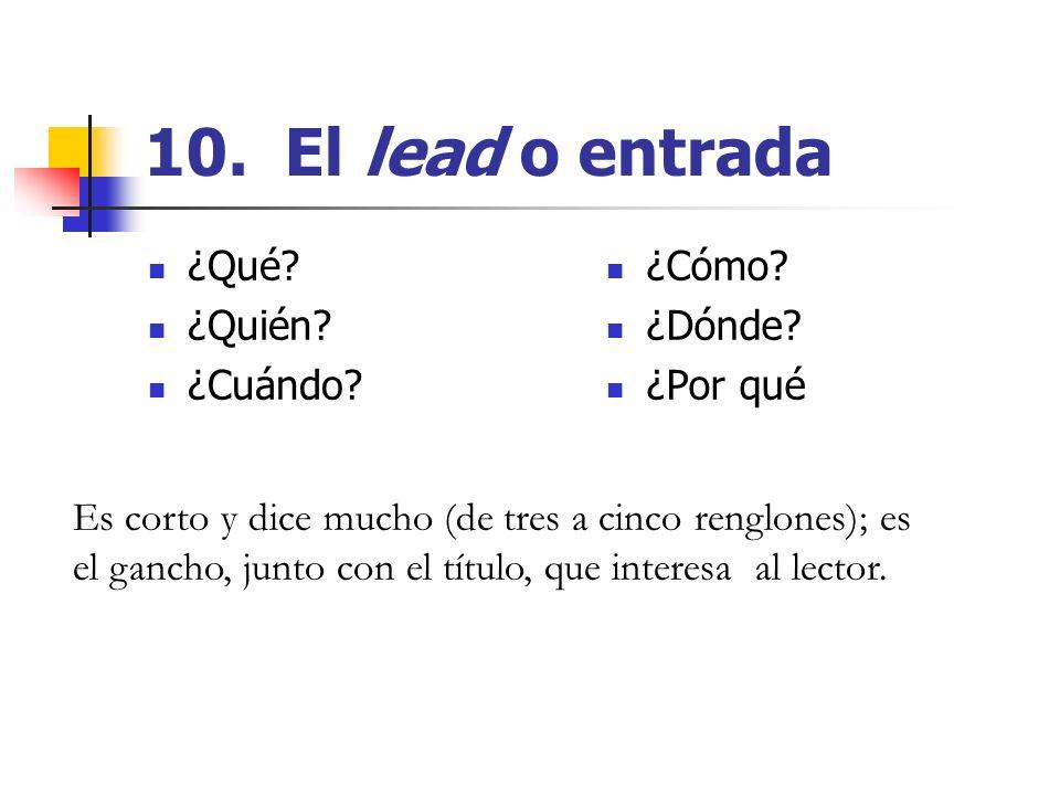 10. El lead o entrada ¿Qué ¿Quién ¿Cuándo ¿Cómo ¿Dónde ¿Por qué