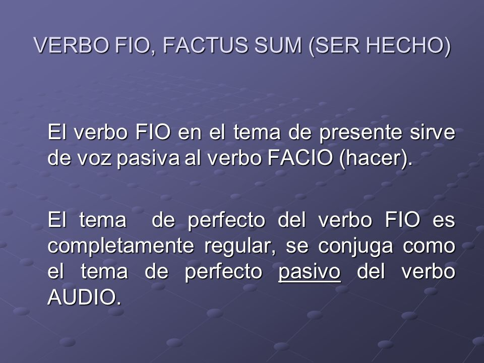 VERBO FIO, FACTUS SUM (SER HECHO)