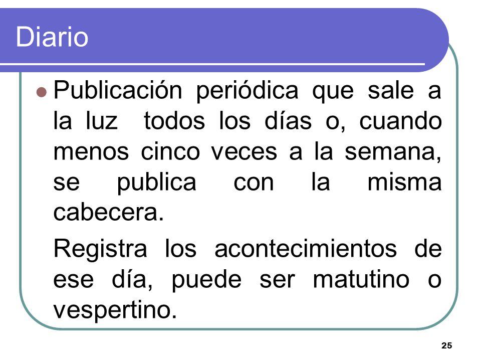 Diario Publicación periódica que sale a la luz todos los días o, cuando menos cinco veces a la semana, se publica con la misma cabecera.