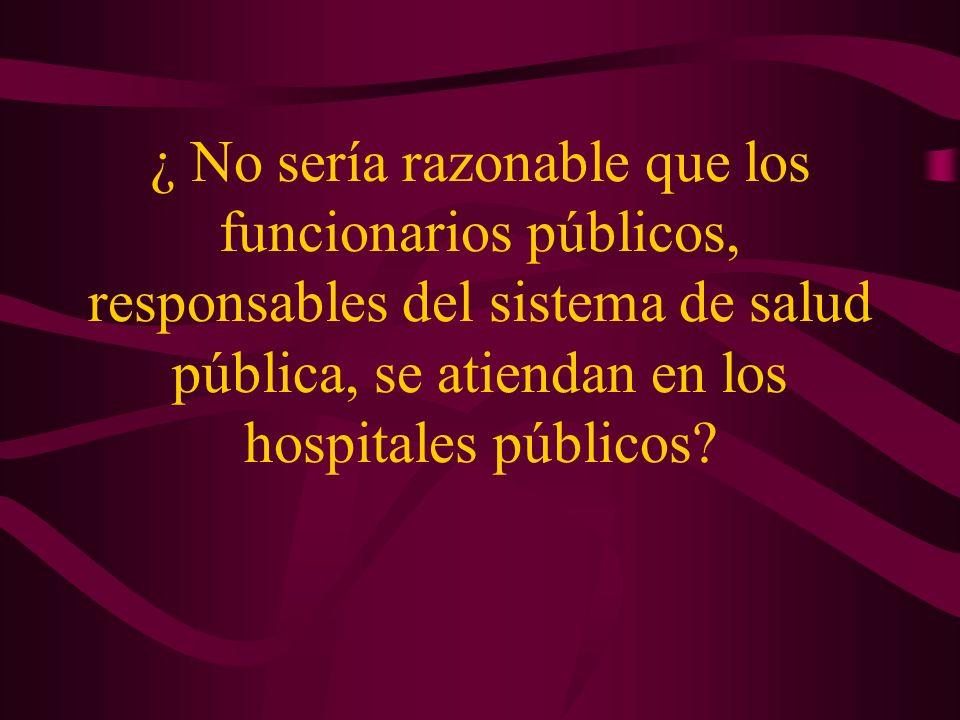 ¿ No sería razonable que los funcionarios públicos, responsables del sistema de salud pública, se atiendan en los hospitales públicos