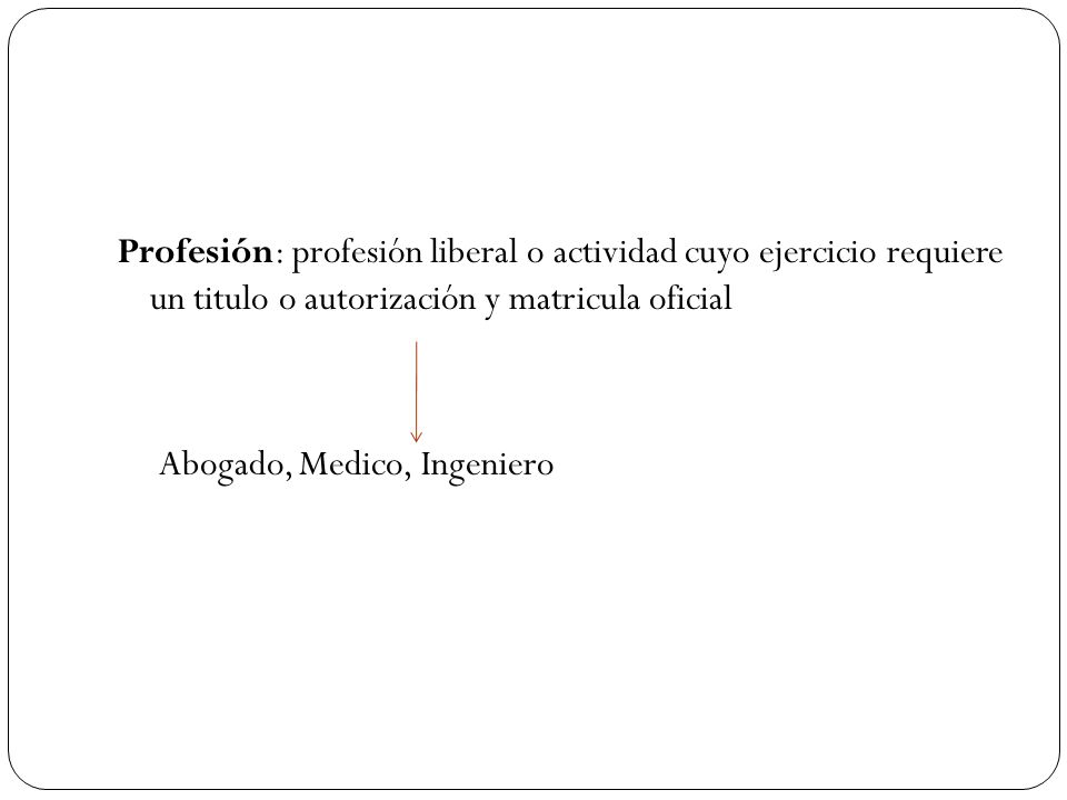 Profesión: profesión liberal o actividad cuyo ejercicio requiere un titulo o autorización y matricula oficial Abogado, Medico, Ingeniero