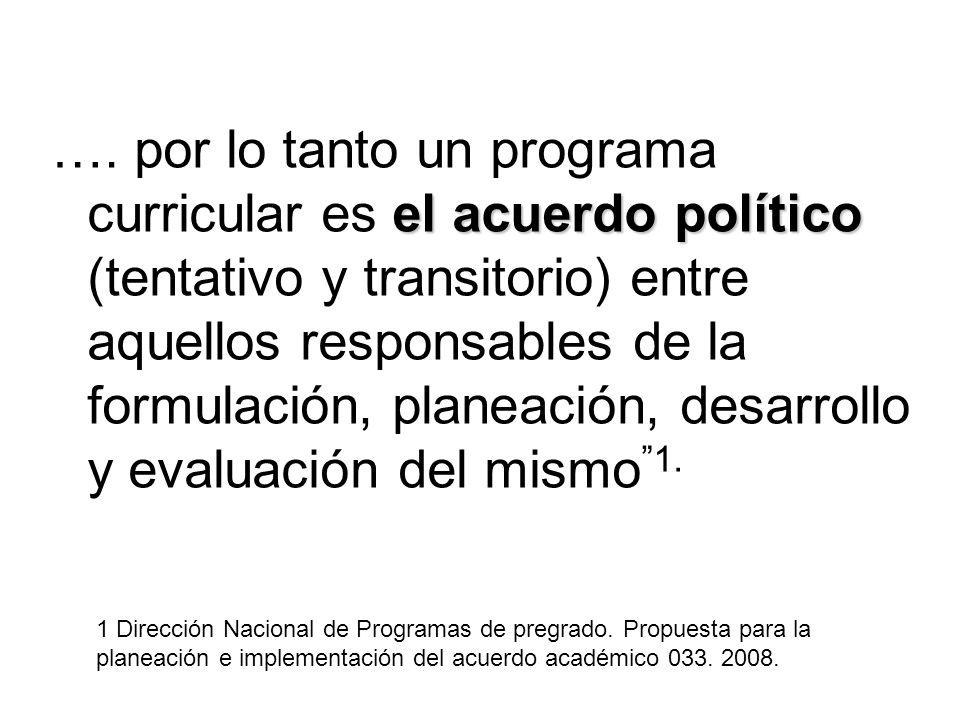 …. por lo tanto un programa curricular es el acuerdo político (tentativo y transitorio) entre aquellos responsables de la formulación, planeación, desarrollo y evaluación del mismo 1.