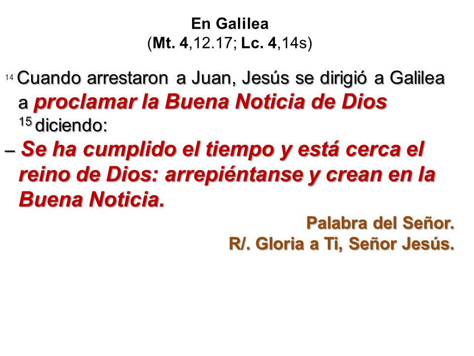 En Galilea (Mt. 4,12.17; Lc. 4,14s) 14 Cuando arrestaron a Juan, Jesús se dirigió a Galilea a proclamar la Buena Noticia de Dios 15 diciendo: