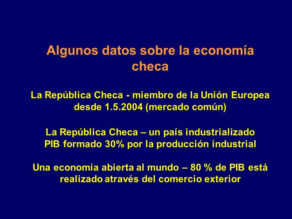Algunos datos sobre la economía checa La República Checa - miembro de la Unión Europea desde 1.5.2004 (mercado común) La República Checa – un país industrializado PIB formado 30% por la producción industrial Una economía abierta al mundo – 80 % de PIB está realizado através del comercio exterior