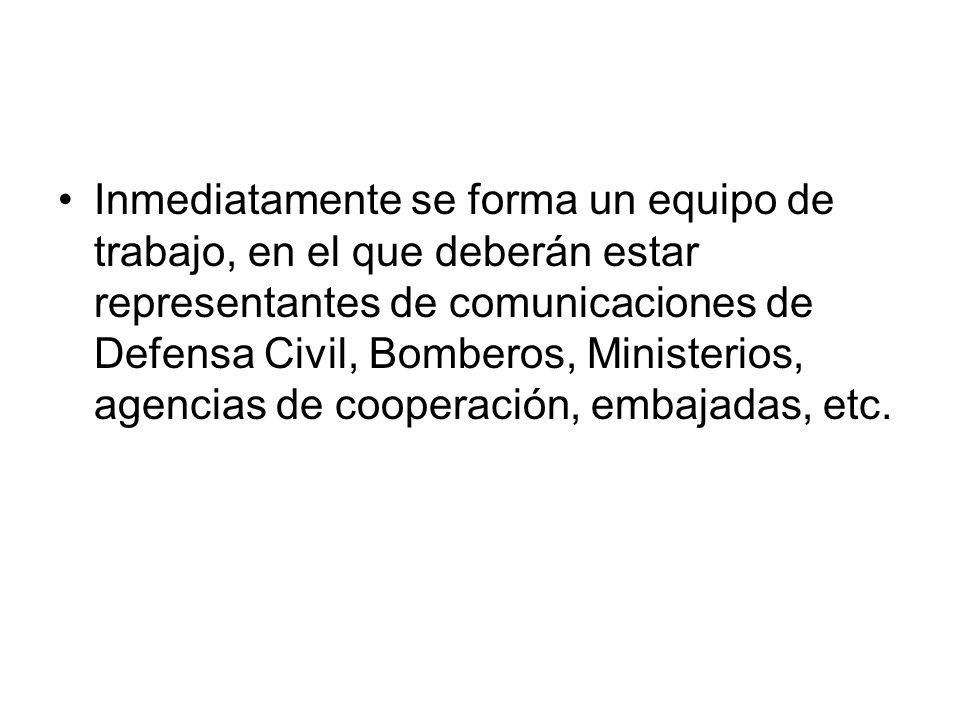 Inmediatamente se forma un equipo de trabajo, en el que deberán estar representantes de comunicaciones de Defensa Civil, Bomberos, Ministerios, agencias de cooperación, embajadas, etc.