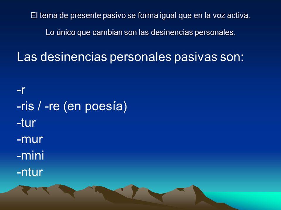 Las desinencias personales pasivas son: -r -ris / -re (en poesía) -tur