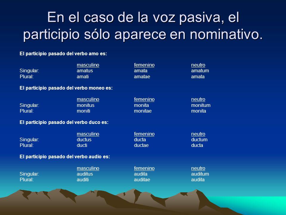 En el caso de la voz pasiva, el participio sólo aparece en nominativo.